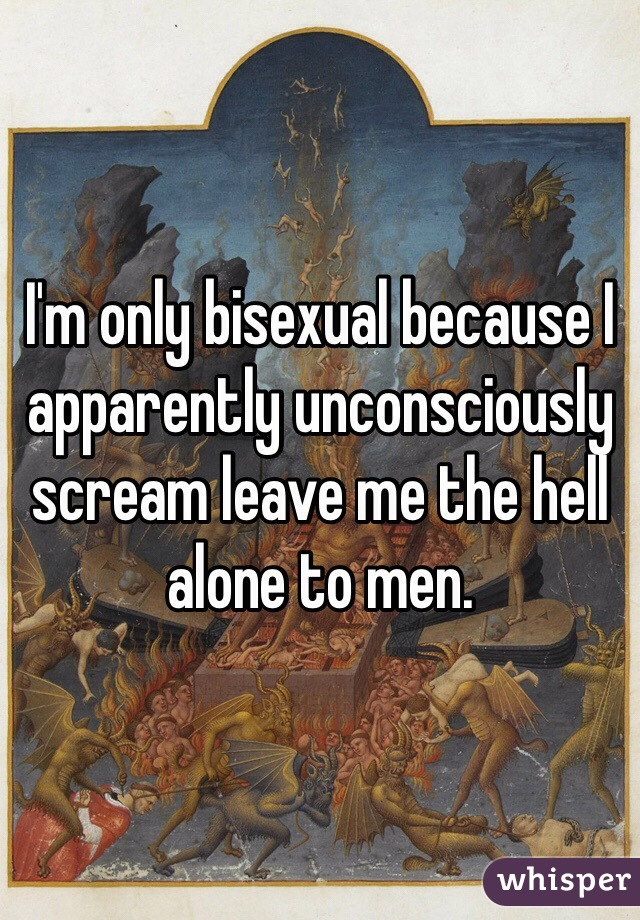 I'm only bisexual because I apparently unconsciously scream leave me the hell alone to men.