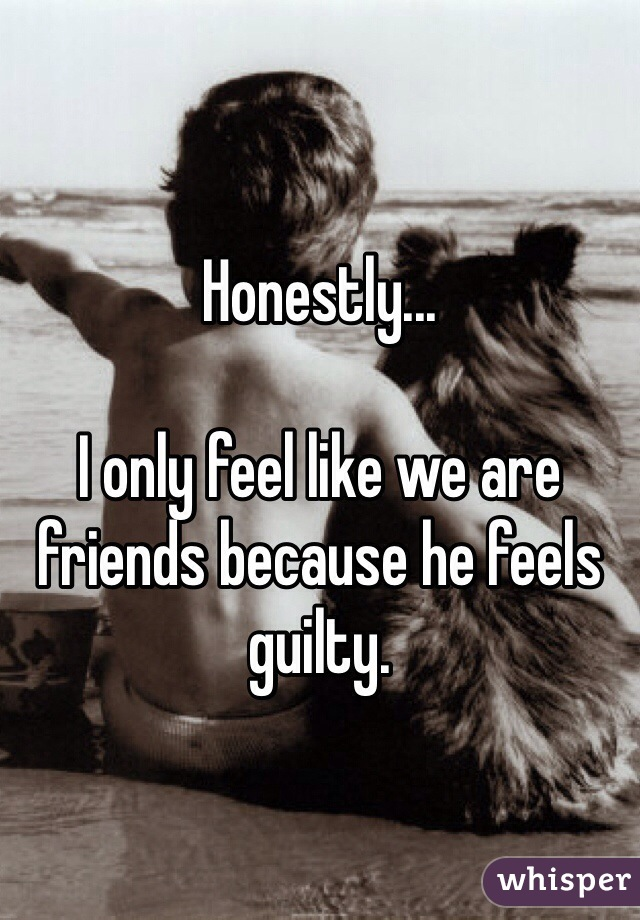 Honestly...  I only feel like we are friends because he feels guilty.