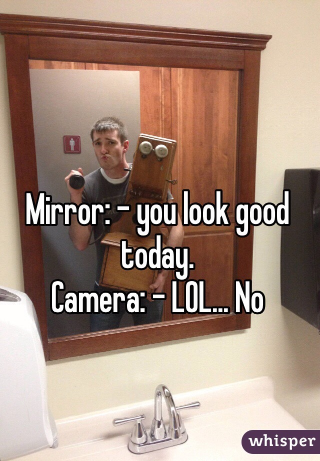 Mirror: - you look good today. Camera: - LOL... No