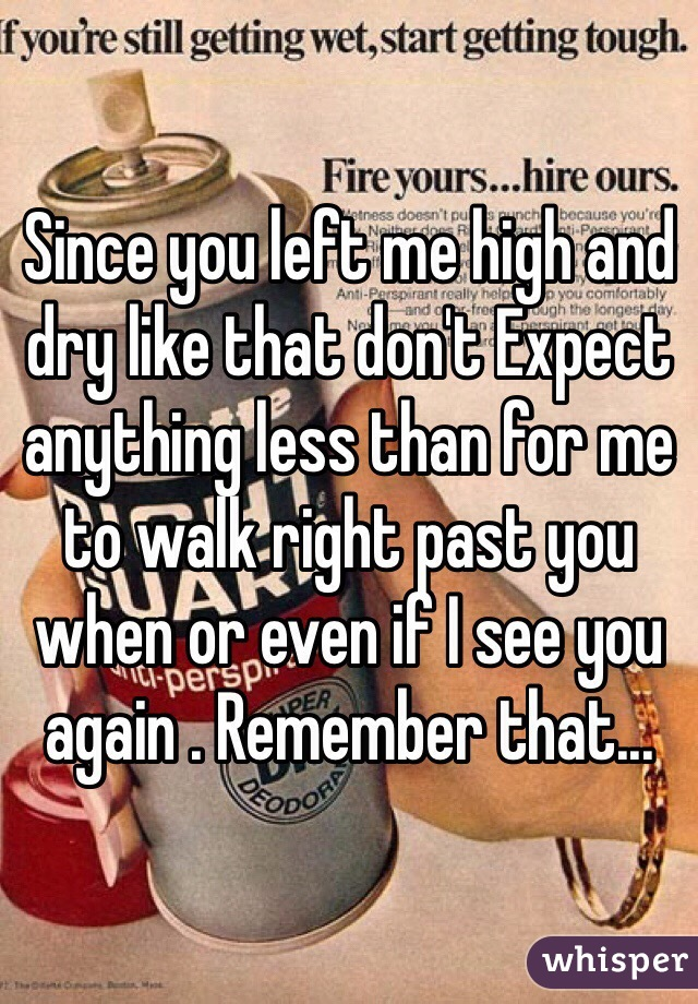 Since you left me high and dry like that don't Expect anything less than for me to walk right past you when or even if I see you again . Remember that...