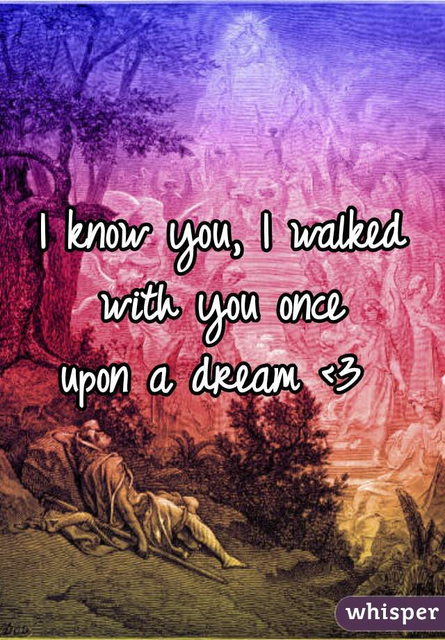 I know you, I walked with you once  upon a dream <3