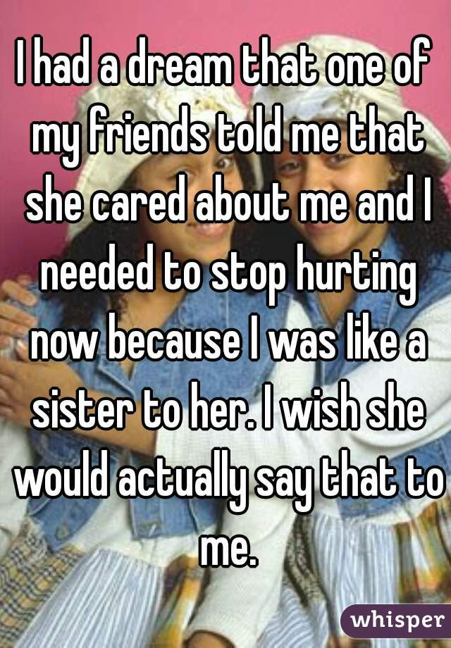 I had a dream that one of my friends told me that she cared about me and I needed to stop hurting now because I was like a sister to her. I wish she would actually say that to me.
