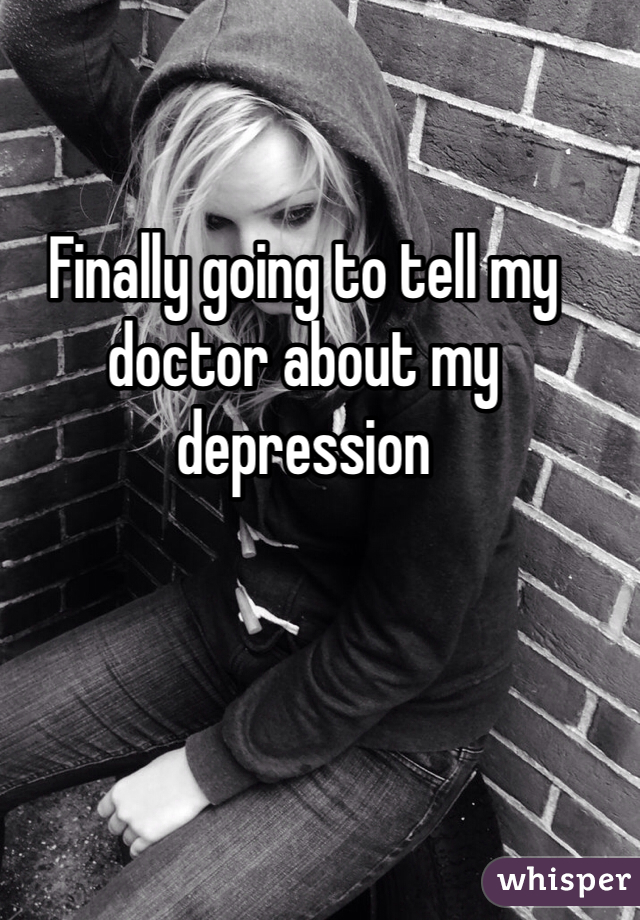 Finally going to tell my doctor about my depression