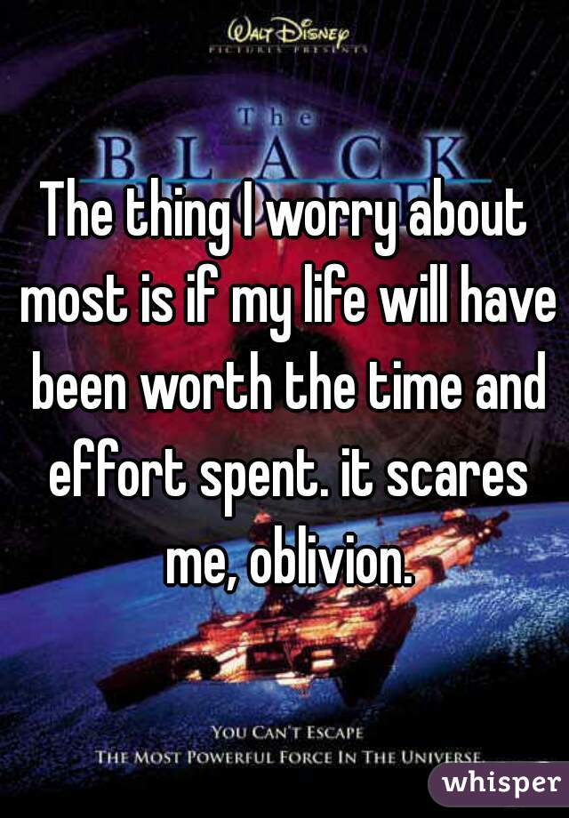 The thing I worry about most is if my life will have been worth the time and effort spent. it scares me, oblivion.