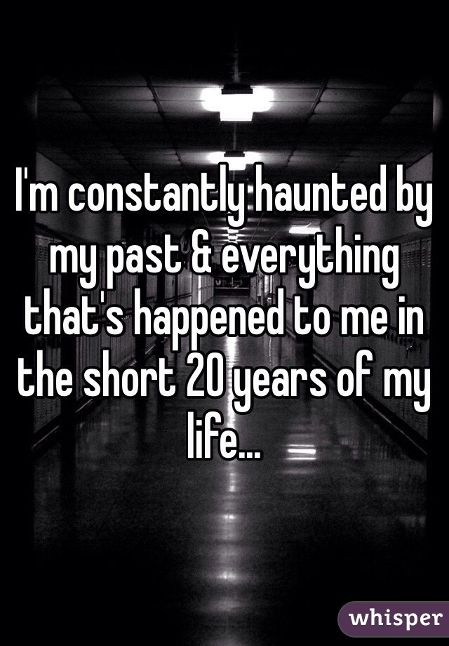 I'm constantly haunted by my past & everything that's happened to me in the short 20 years of my life...