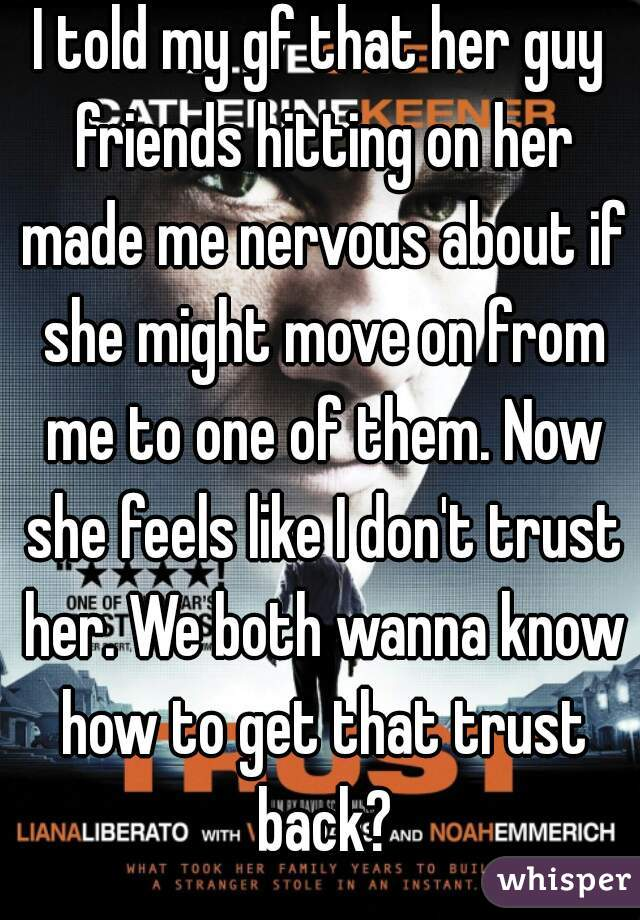 I told my gf that her guy friends hitting on her made me nervous about if she might move on from me to one of them. Now she feels like I don't trust her. We both wanna know how to get that trust back?
