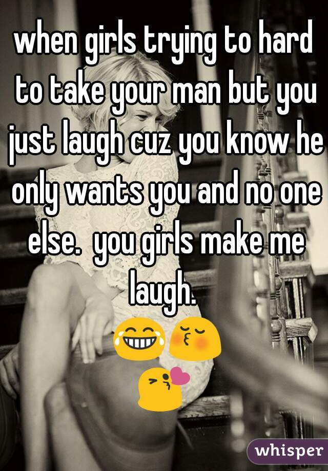 when girls trying to hard to take your man but you just laugh cuz you know he only wants you and no one else.  you girls make me laugh.  😂😚😘