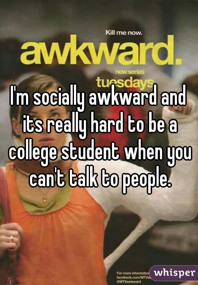 I'm socially awkward and its really hard to be a college student when you can't talk to people.