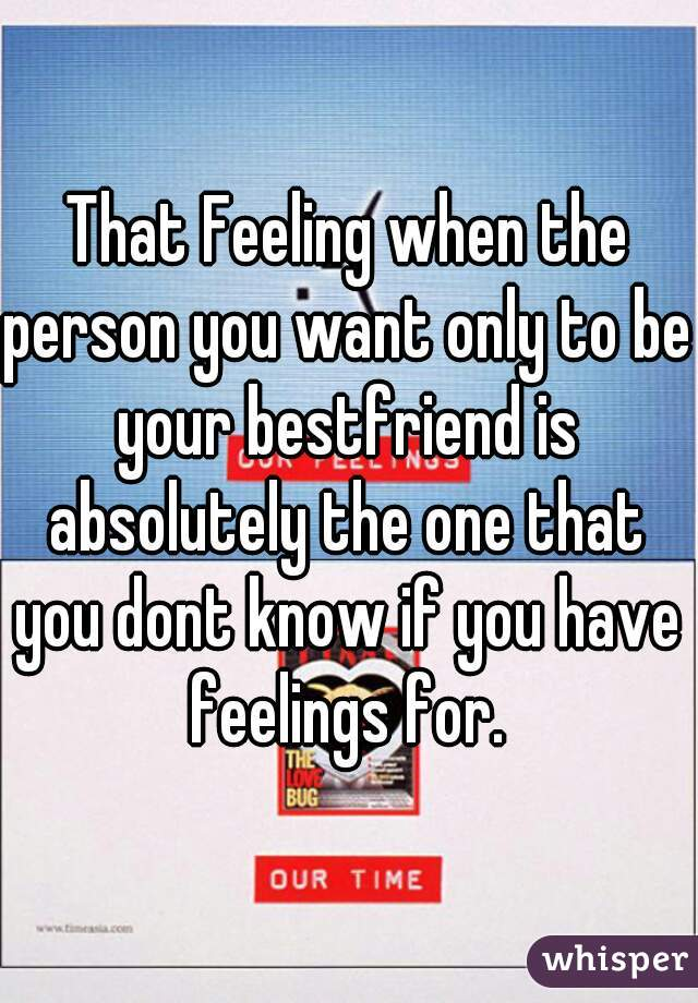That Feeling when the person you want only to be your bestfriend is absolutely the one that you dont know if you have feelings for.