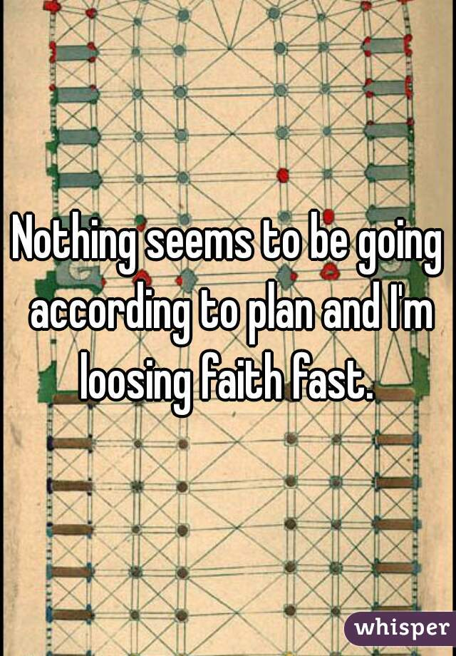 Nothing seems to be going according to plan and I'm loosing faith fast.
