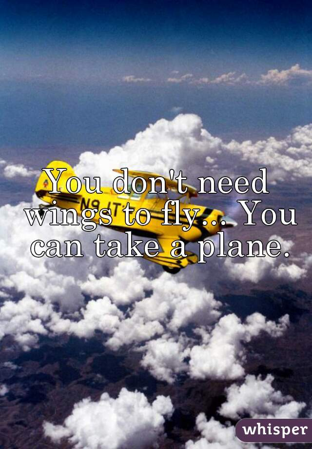 You don't need wings to fly... You can take a plane.