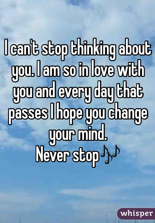 I can't stop thinking about you. I am so in love with you and every day that passes I hope you change your mind.  Never stop🎶