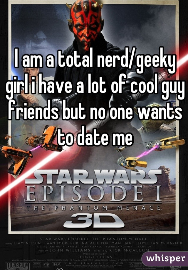I am a total nerd/geeky girl i have a lot of cool guy friends but no one wants to date me