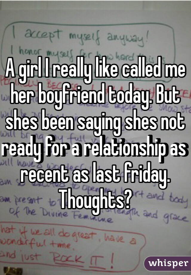 A girl I really like called me her boyfriend today. But shes been saying shes not ready for a relationship as recent as last friday. Thoughts?