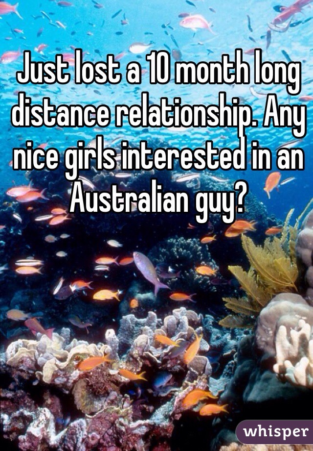Just lost a 10 month long distance relationship. Any nice girls interested in an Australian guy?