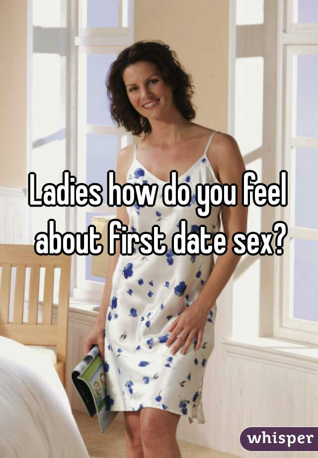 Ladies how do you feel about first date sex?
