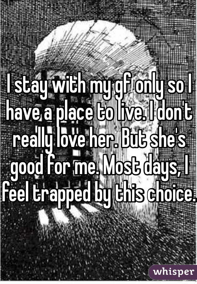 I stay with my gf only so I have a place to live. I don't really love her. But she's good for me. Most days, I feel trapped by this choice.
