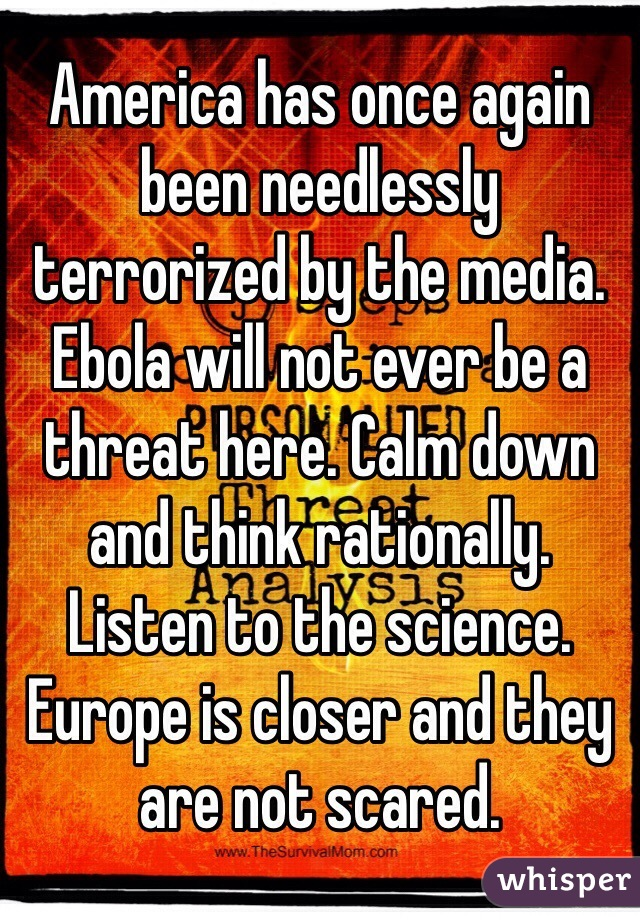 America has once again been needlessly terrorized by the media. Ebola will not ever be a threat here. Calm down and think rationally. Listen to the science. Europe is closer and they are not scared.