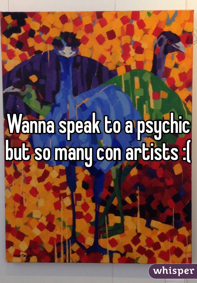 Wanna speak to a psychic but so many con artists :(