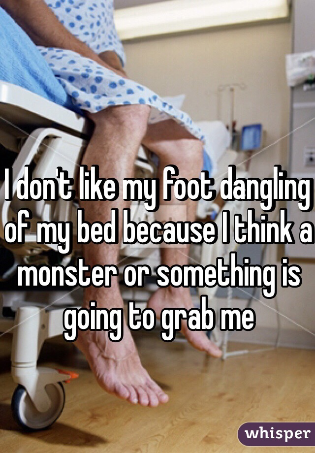 I don't like my foot dangling of my bed because I think a monster or something is going to grab me