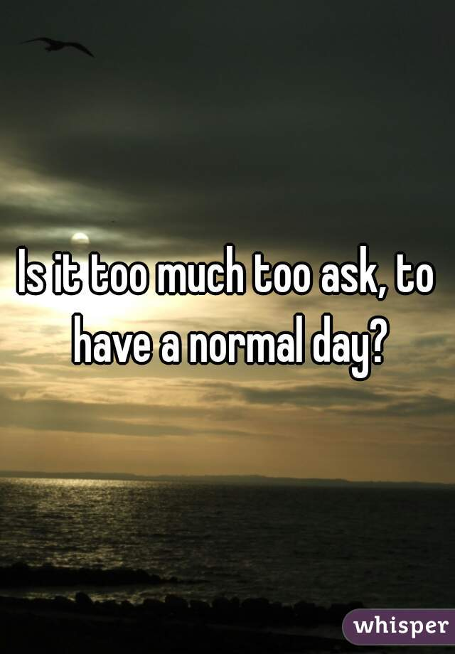 Is it too much too ask, to have a normal day?