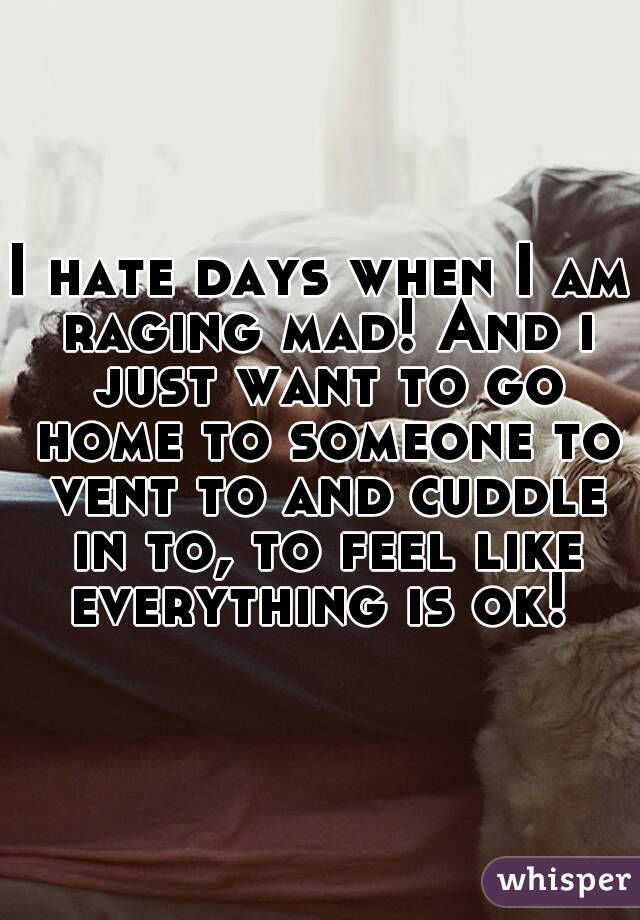 I hate days when I am raging mad! And i just want to go home to someone to vent to and cuddle in to, to feel like everything is ok!
