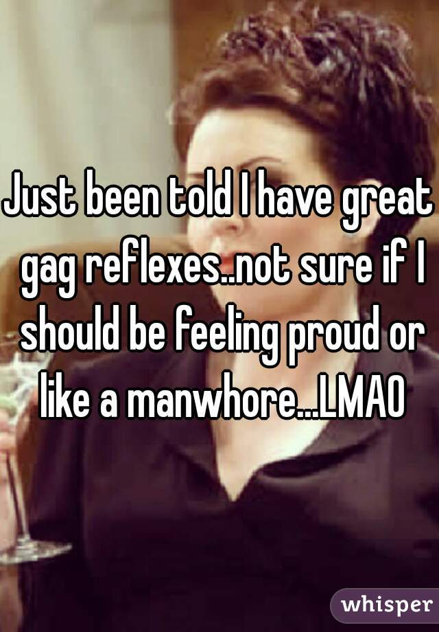 Just been told I have great gag reflexes..not sure if I should be feeling proud or like a manwhore...LMAO