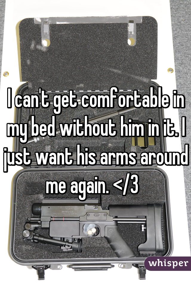 I can't get comfortable in my bed without him in it. I just want his arms around me again. </3