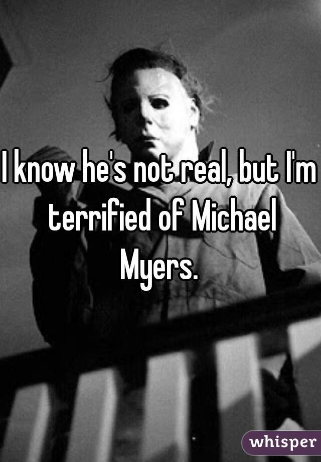 I know he's not real, but I'm terrified of Michael Myers.