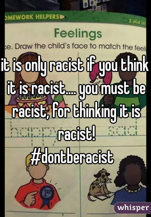 it is only racist if you think it is racist.... you must be racist, for thinking it is racist! #dontberacist