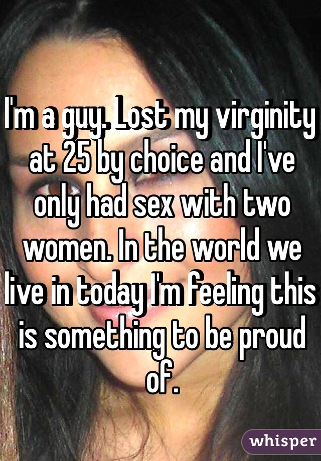 I'm a guy. Lost my virginity at 25 by choice and I've only had sex with two women. In the world we live in today I'm feeling this is something to be proud of.
