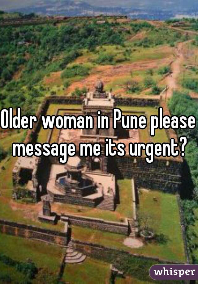 Older woman in Pune please message me its urgent?