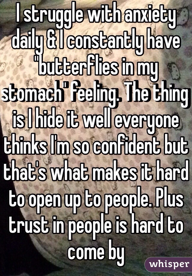 """I struggle with anxiety daily & I constantly have """"butterflies in my stomach"""" feeling. The thing is I hide it well everyone thinks I'm so confident but that's what makes it hard to open up to people. Plus trust in people is hard to come by"""