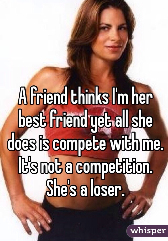 A friend thinks I'm her best friend yet all she does is compete with me.  It's not a competition.  She's a loser.
