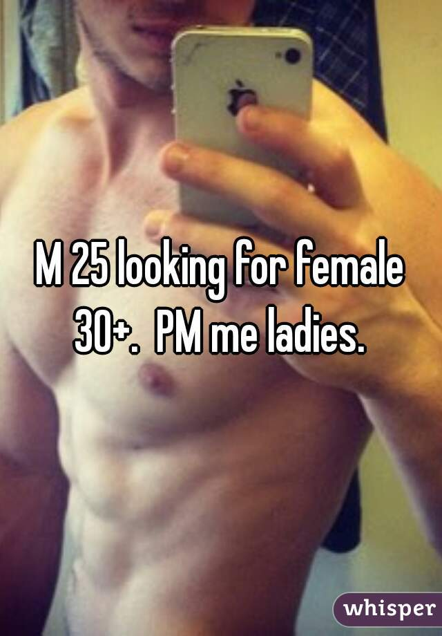 M 25 looking for female 30+.  PM me ladies.