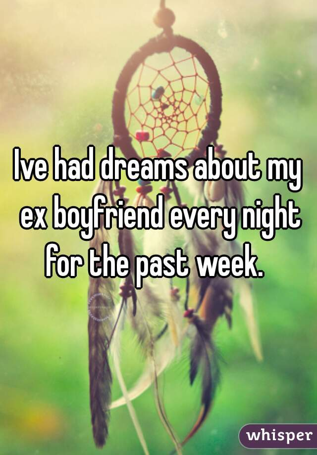 Ive had dreams about my ex boyfriend every night for the past week.