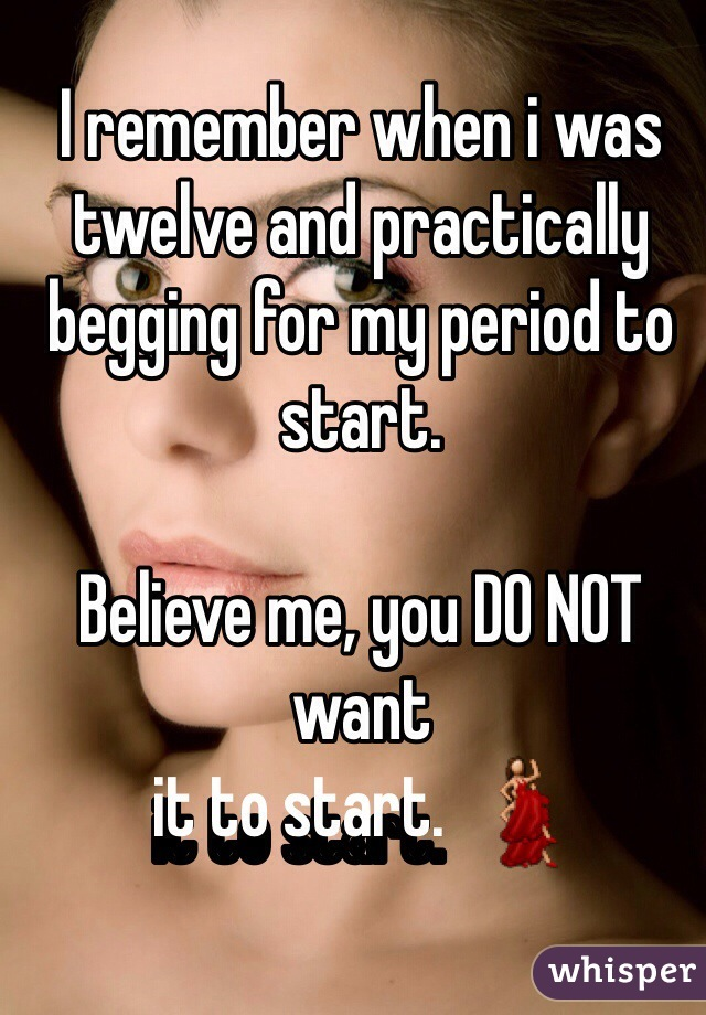 I remember when i was twelve and practically begging for my period to start.   Believe me, you DO NOT want  it to start.  💃