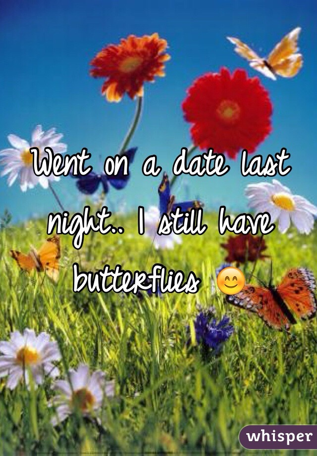 Went on a date last night.. I still have butterflies 😊