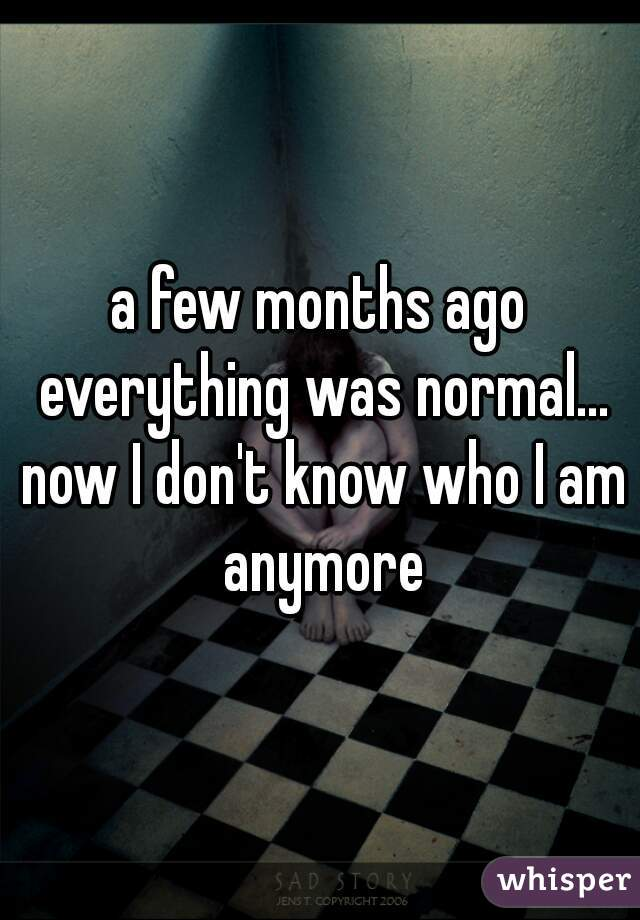 a few months ago everything was normal... now I don't know who I am anymore