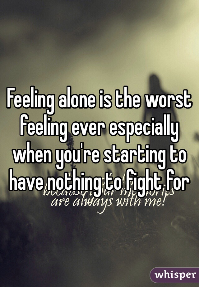 Feeling alone is the worst feeling ever especially when you're starting to have nothing to fight for
