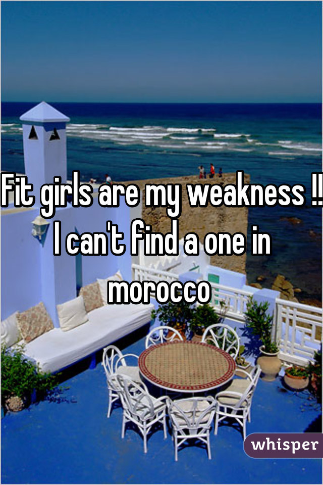 Fit girls are my weakness !! I can't find a one in morocco