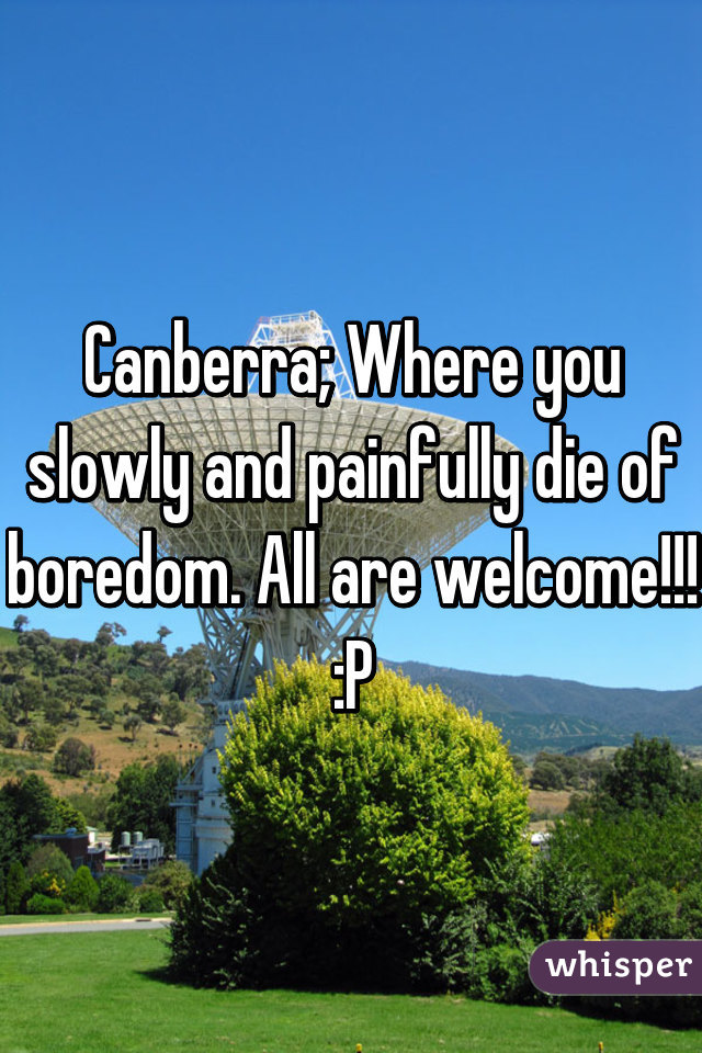 Canberra; Where you slowly and painfully die of boredom. All are welcome!!! :P