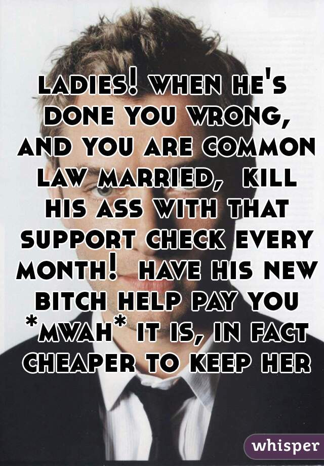 ladies! when he's done you wrong, and you are common law married,  kill his ass with that support check every month!  have his new bitch help pay you *mwah* it is, in fact cheaper to keep her