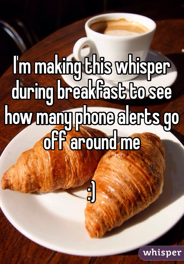 I'm making this whisper during breakfast to see how many phone alerts go off around me   :)