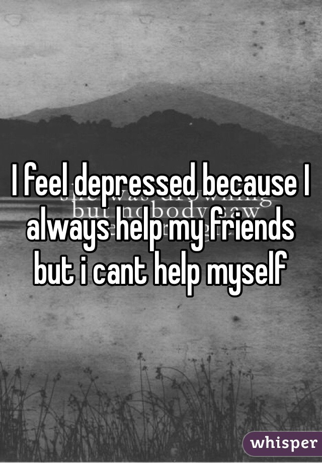 I feel depressed because I always help my friends but i cant help myself