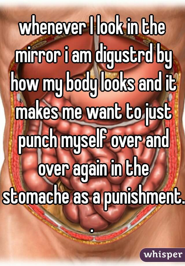 whenever I look in the mirror i am digustrd by how my body looks and it makes me want to just punch myself over and over again in the stomache as a punishment..