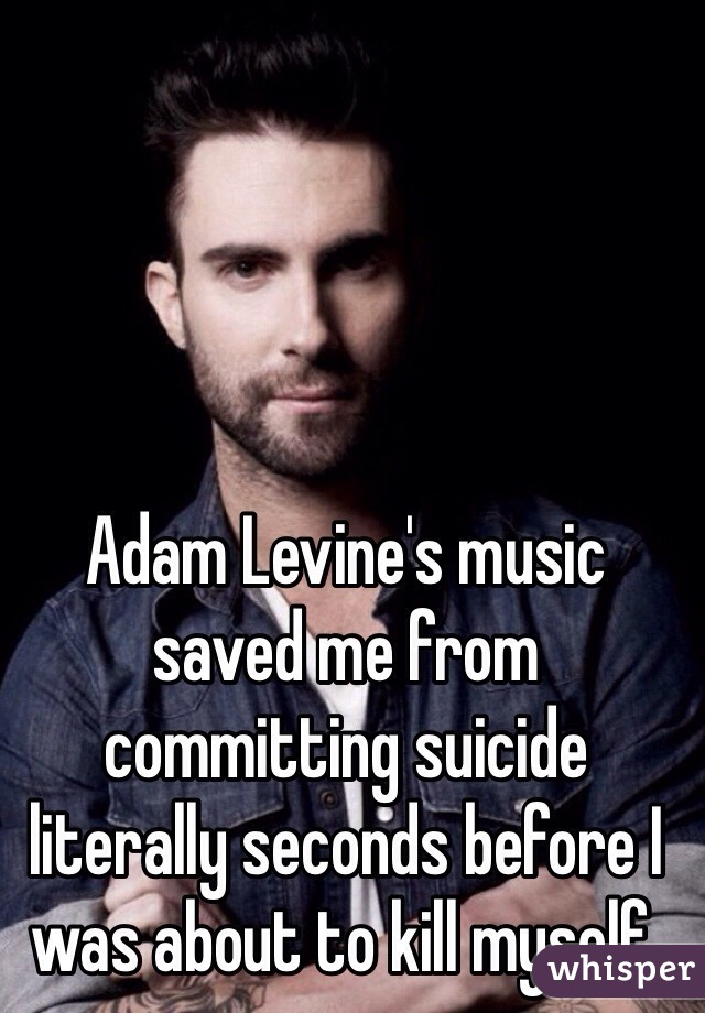 Adam Levine's music saved me from committing suicide literally seconds before I was about to kill myself.
