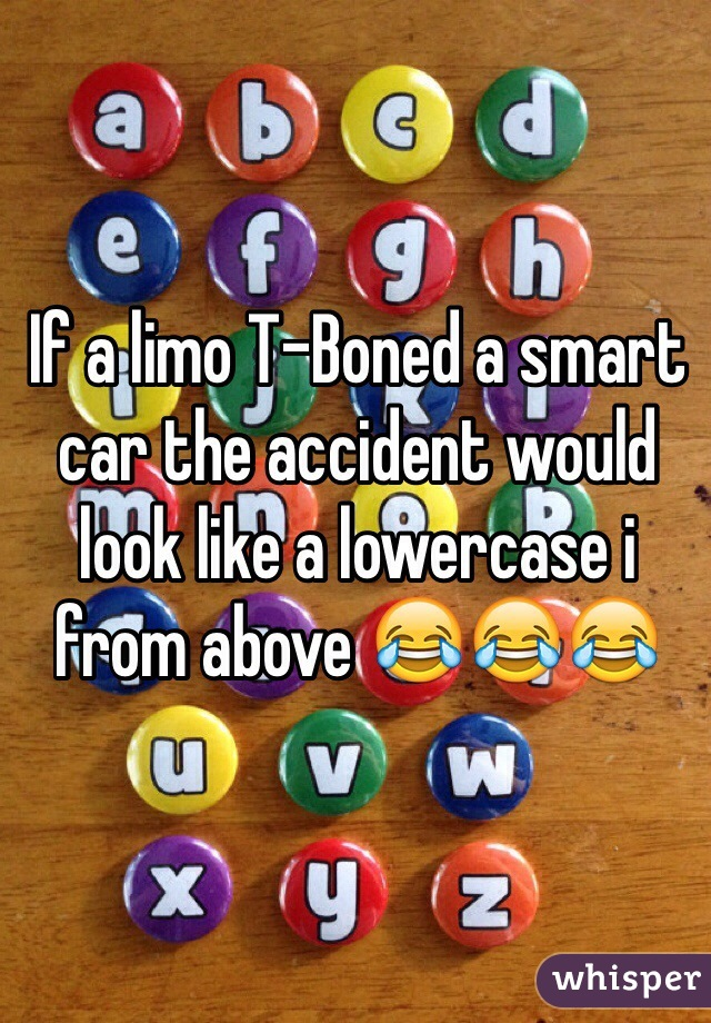 If a limo T-Boned a smart car the accident would look like a lowercase i from above 😂😂😂