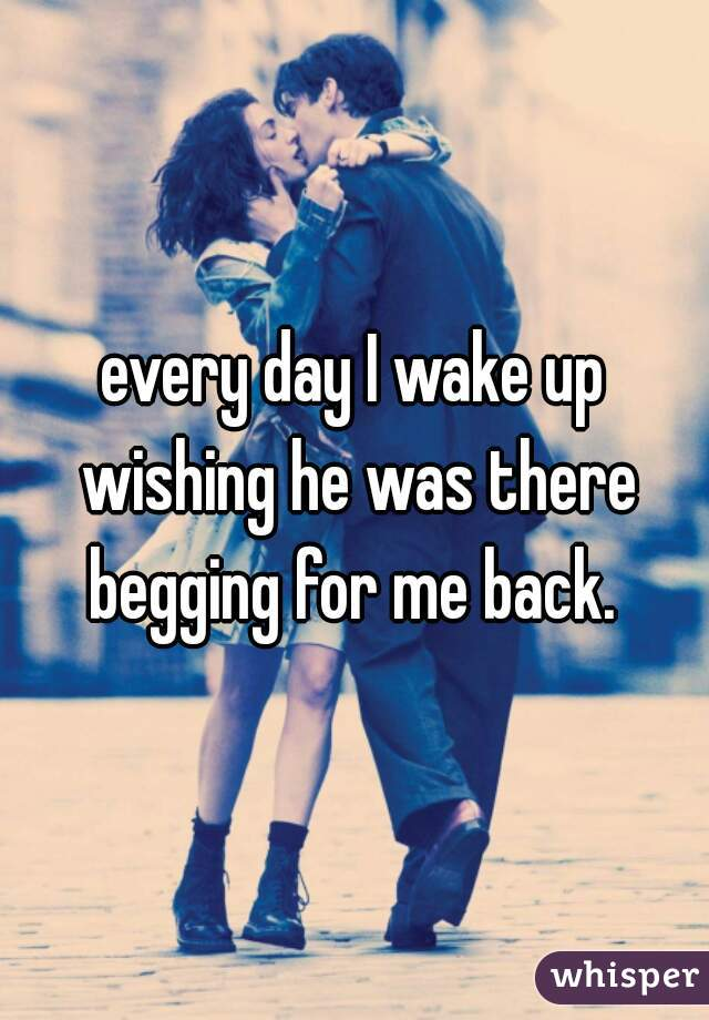 every day I wake up wishing he was there begging for me back.