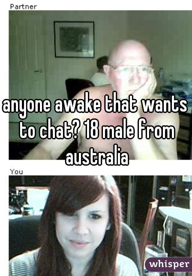anyone awake that wants to chat? 18 male from australia